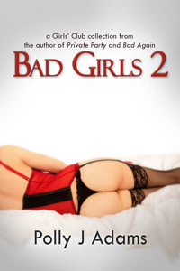 Bad Girls 2: more stories from the Girls' Club by Polly J Adams (group sex, threesomes, dogging, public sex, double penetration, girls club, cheating wives, casual sex, womens fantasies, erotic fiction, gang bang, gangbang, deep throat, oral sex, english erotica)