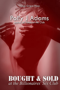 Bought and Sold at the Billionaires' Sex Club by Polly J Adams (billionaire, dubious consent, bondage, sex slave, alpha male, submission, fifty shades of grey, super-rich, russian, sex trade, sex parties, anonymous sex, sex with strangers, 50sog, sex club)