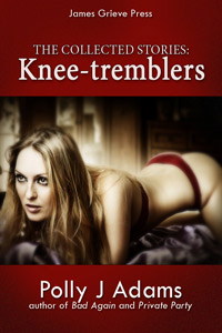 Knee-tremblers: the collected stories by Polly J Adams (cheating husband, adultery, risky sex, casual sex, menage, gangbang, sexy affairs, group sex, orgy, threesomes, erotic fiction, explicit erotica, sex stories, gangbang, one night stands)