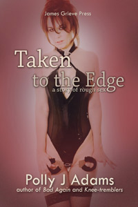 Taken to the Edge (a story of rough sex) by Polly J Adams (ruck sack, double dogging, dubious consent, cuckold, multiple partners, double penetration, threesome, cuckoldry, bondage, dubcon, tdoh, rough sex, sexual fantasies, erotic fiction, mfm)
