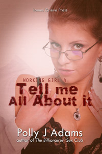Working Girl 4: Tell Me All About It by Polly J Adams (phone sex, cuckold, cuckoldry, exhibitionism, voyeurism, hooker stories, stranger sex, bukkake, anonymous sex, office sex, public sex, prostitute sex, high class hooker, alpha male, billionaire erotica)
